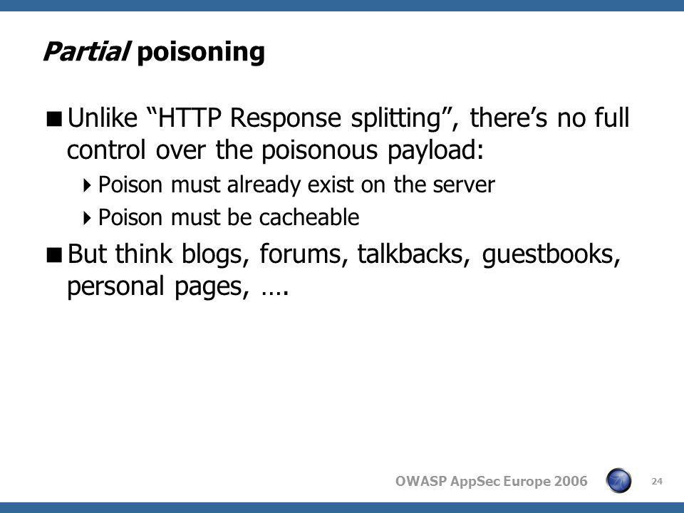 "OWASP AppSec Europe 2006 24 Partial poisoning  Unlike ""HTTP Response splitting"", there's no full control over the poisonous payload:  Poison must al"