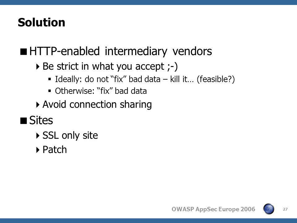"OWASP AppSec Europe 2006 27 Solution  HTTP-enabled intermediary vendors  Be strict in what you accept ;-)  Ideally: do not ""fix"" bad data – kill it"