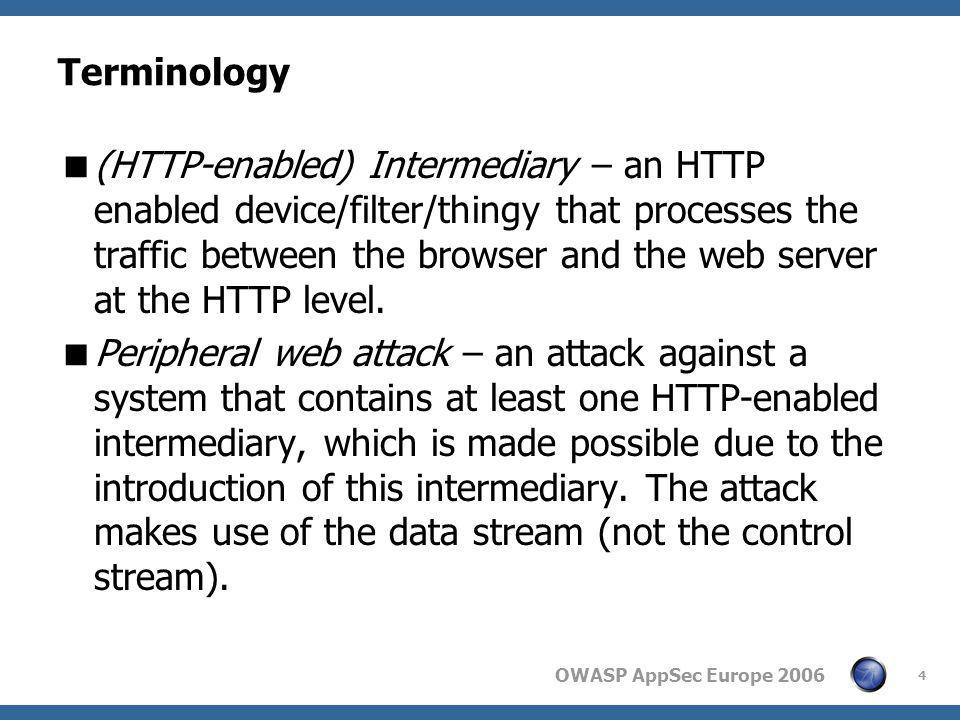 OWASP AppSec Europe 2006 4 Terminology  (HTTP-enabled) Intermediary – an HTTP enabled device/filter/thingy that processes the traffic between the bro