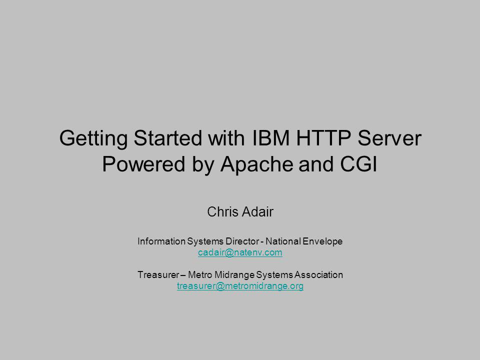 Getting Started with IBM HTTP Server Powered by Apache and CGI Chris Adair Information Systems Director - National Envelope cadair@natenv.com Treasure