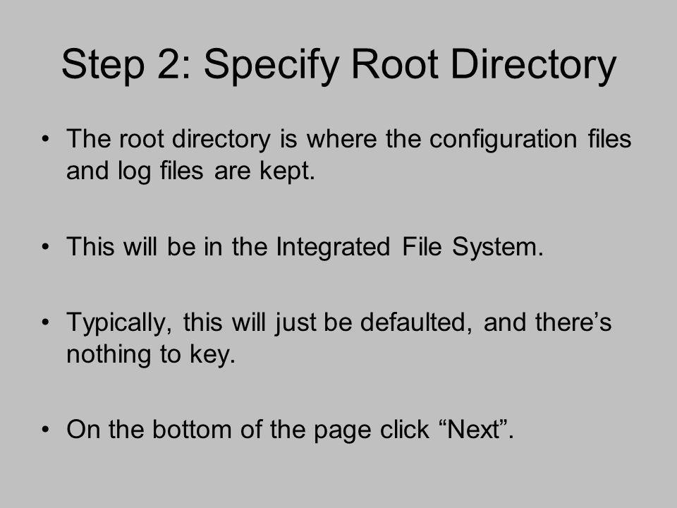 Step 2: Specify Root Directory The root directory is where the configuration files and log files are kept. This will be in the Integrated File System.