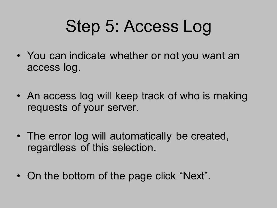 Step 5: Access Log You can indicate whether or not you want an access log. An access log will keep track of who is making requests of your server. The