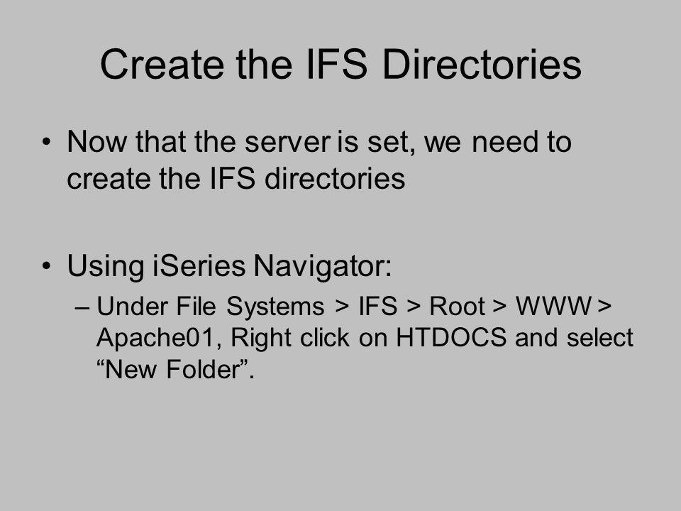 Create the IFS Directories Now that the server is set, we need to create the IFS directories Using iSeries Navigator: –Under File Systems > IFS > Root