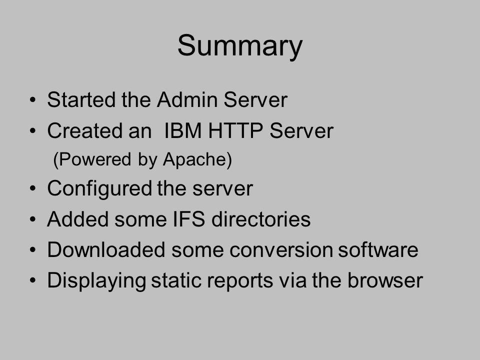 Summary Started the Admin Server Created an IBM HTTP Server (Powered by Apache) Configured the server Added some IFS directories Downloaded some conve