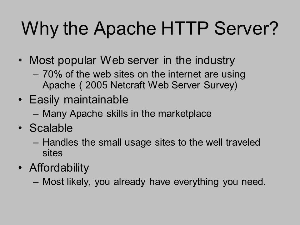 Why the Apache HTTP Server? Most popular Web server in the industry –70% of the web sites on the internet are using Apache ( 2005 Netcraft Web Server