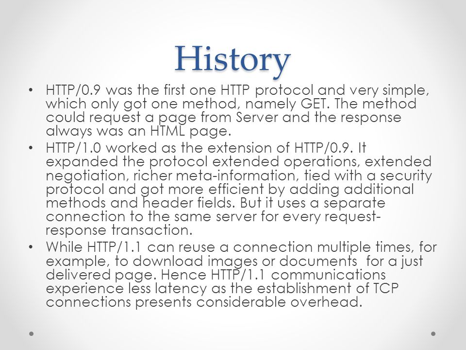 History HTTP/0.9 was the first one HTTP protocol and very simple, which only got one method, namely GET.
