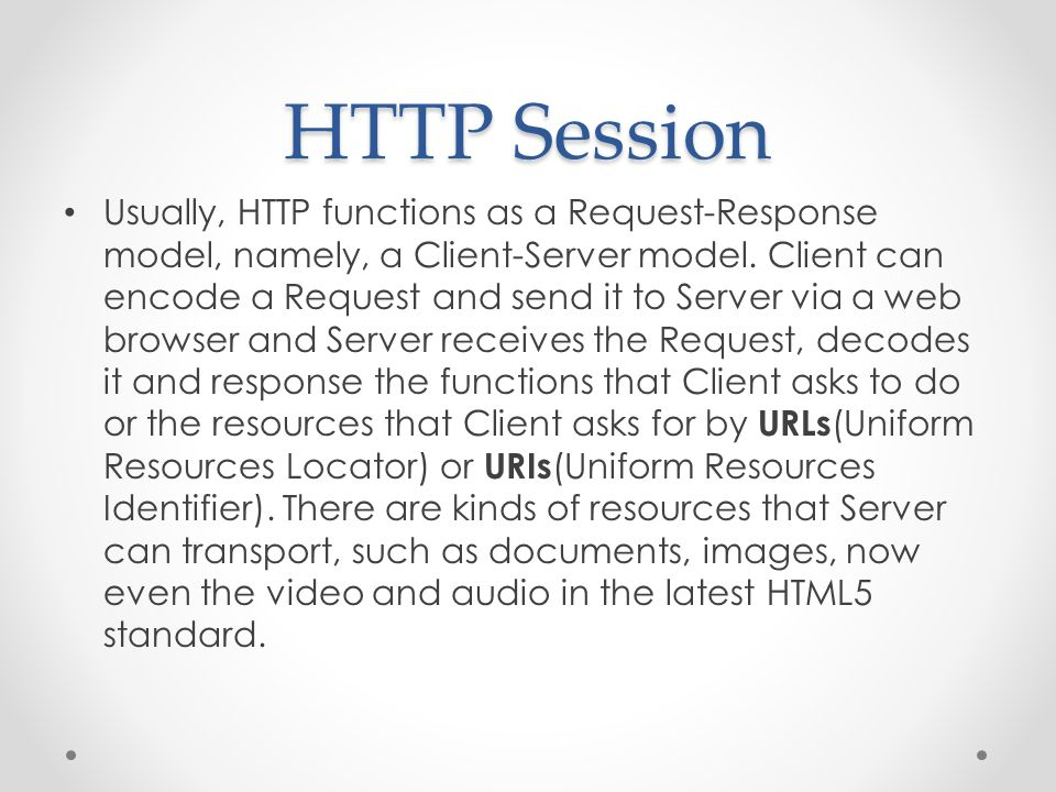 HTTP Session Usually, HTTP functions as a Request-Response model, namely, a Client-Server model.