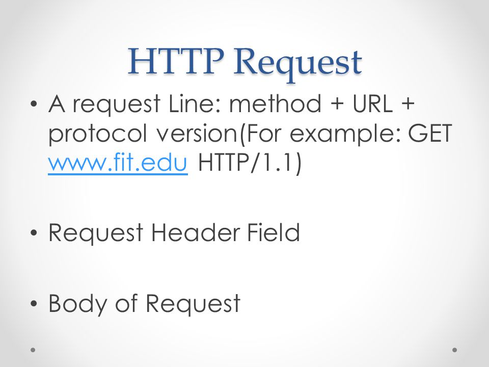 HTTP Request A request Line: method + URL + protocol version(For example: GET www.fit.edu HTTP/1.1) www.fit.edu Request Header Field Body of Request