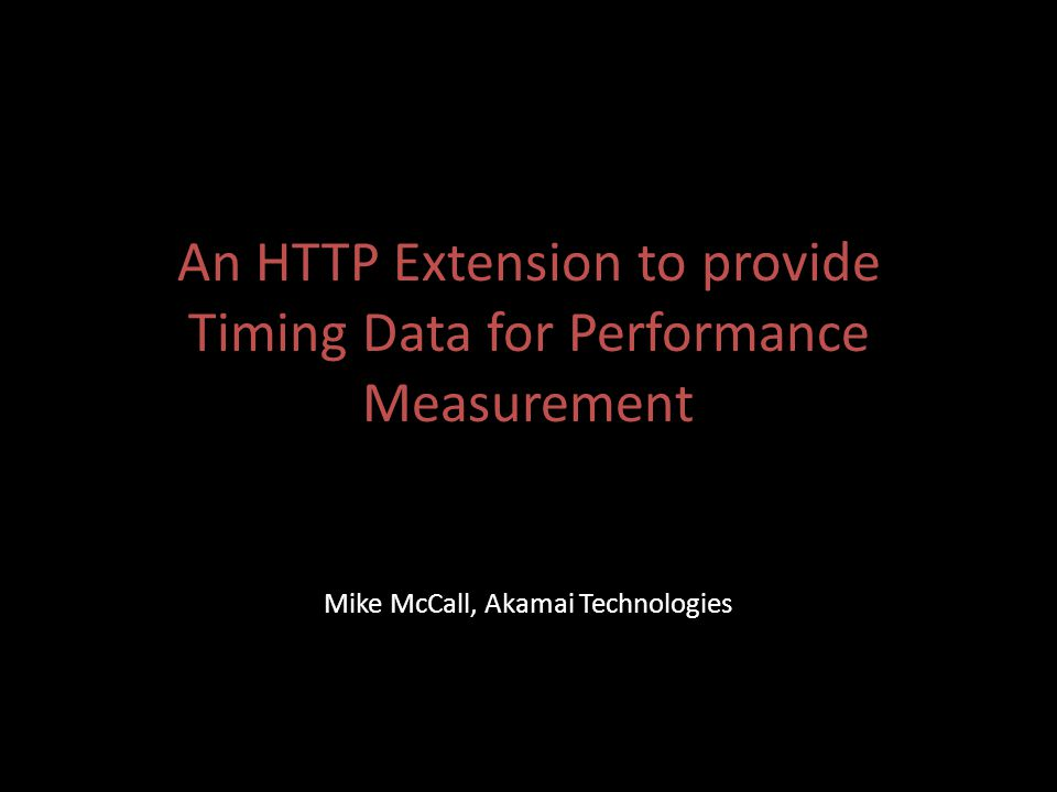 An HTTP Extension to provide Timing Data for Performance Measurement Mike McCall, Akamai Technologies