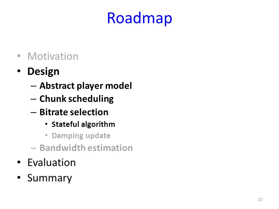 Roadmap Motivation Design – Abstract player model – Chunk scheduling – Bitrate selection Stateful algorithm Damping update – Bandwidth estimation Eval