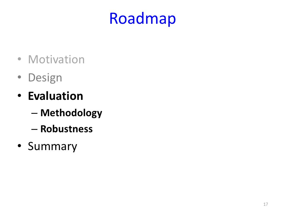 Roadmap Motivation Design Evaluation – Methodology – Robustness Summary 17