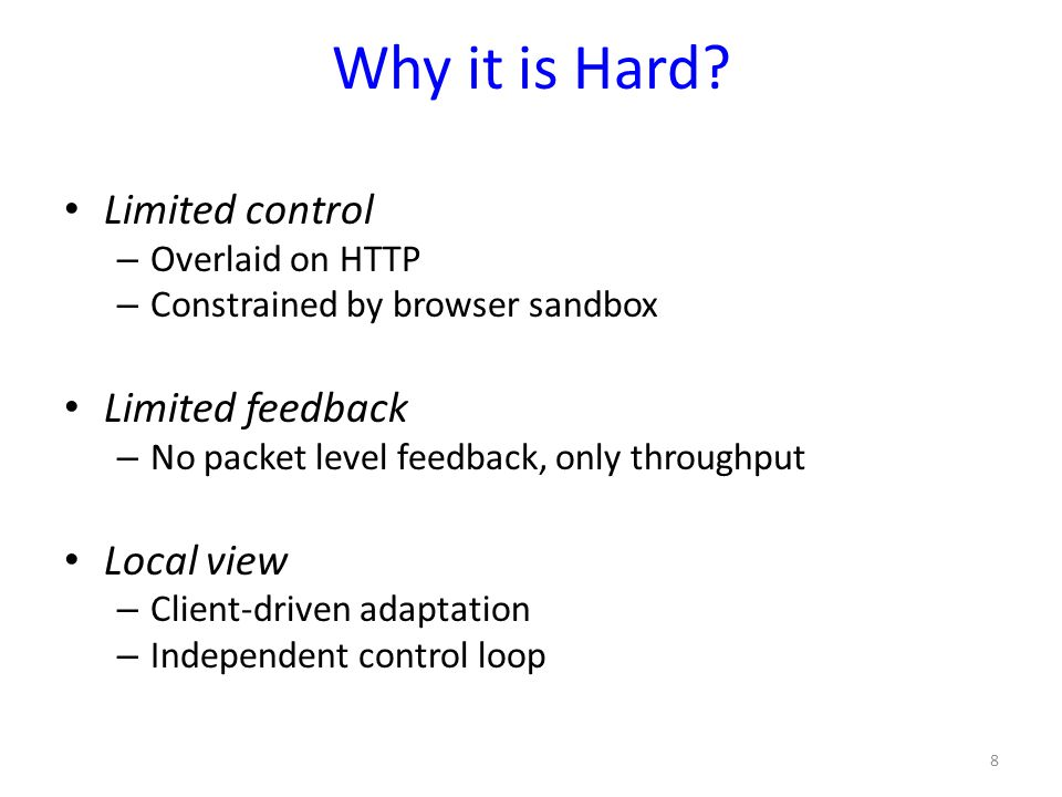 Why it is Hard? Limited control – Overlaid on HTTP – Constrained by browser sandbox Limited feedback – No packet level feedback, only throughput Local