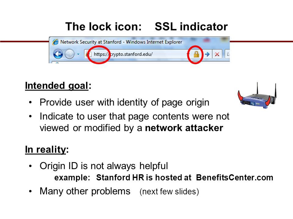 The lock icon: SSL indicator Intended goal: Provide user with identity of page origin Indicate to user that page contents were not viewed or modified by a network attacker In reality: Origin ID is not always helpful example: Stanford HR is hosted at BenefitsCenter.com Many other problems (next few slides)