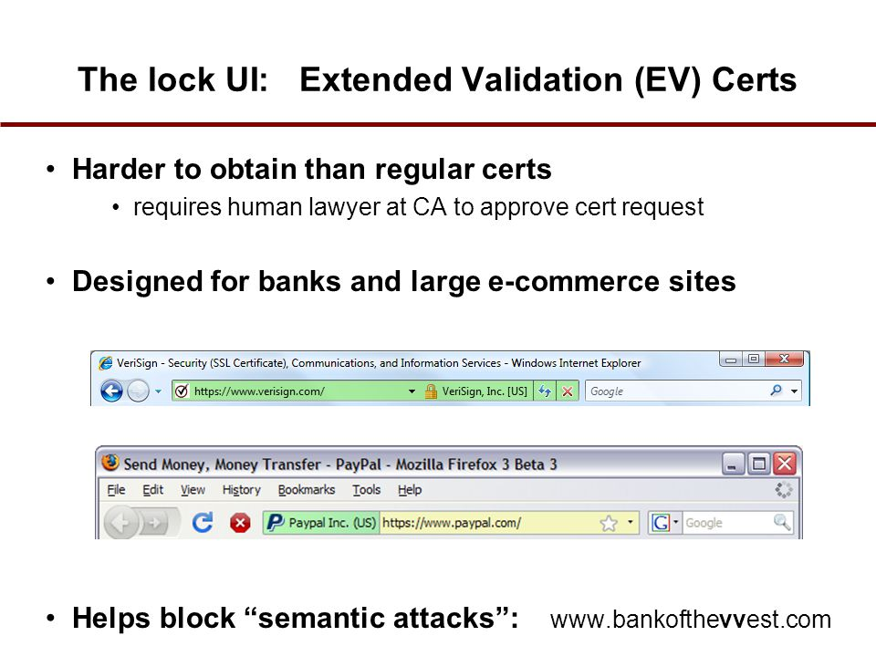 The lock UI: Extended Validation (EV) Certs Harder to obtain than regular certs requires human lawyer at CA to approve cert request Designed for banks and large e-commerce sites Helps block semantic attacks : www.bankofthevvest.com