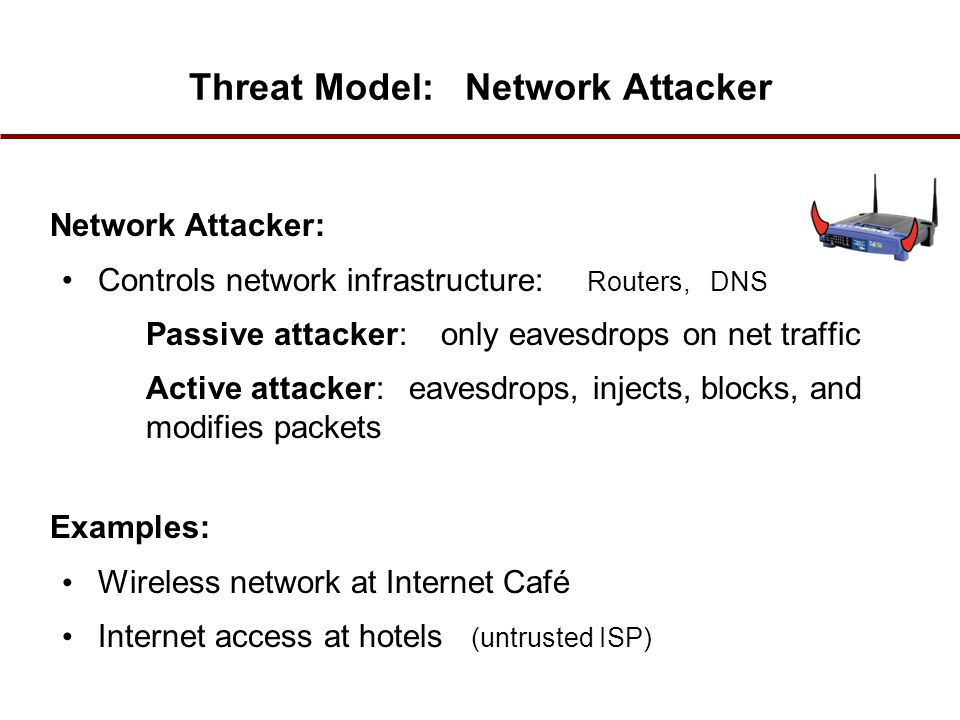 Threat Model: Network Attacker Network Attacker: Controls network infrastructure: Routers, DNS Passive attacker: only eavesdrops on net traffic Active attacker: eavesdrops, injects, blocks, and modifies packets Examples: Wireless network at Internet Café Internet access at hotels (untrusted ISP)