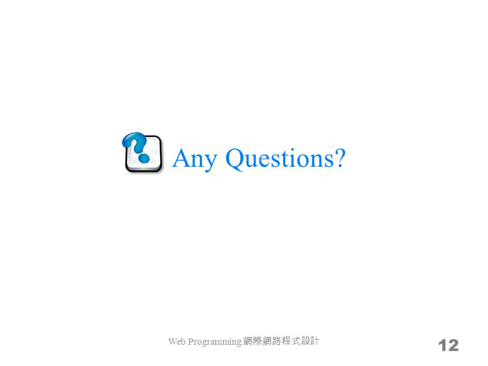 Any Questions? Web Programming 網際網路程式設計 12