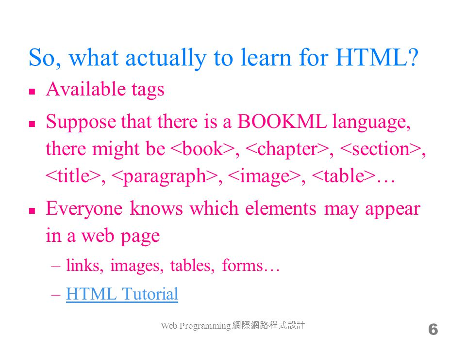So, what actually to learn for HTML? Available tags Suppose that there is a BOOKML language, there might be,,,,,, … Everyone knows which elements may