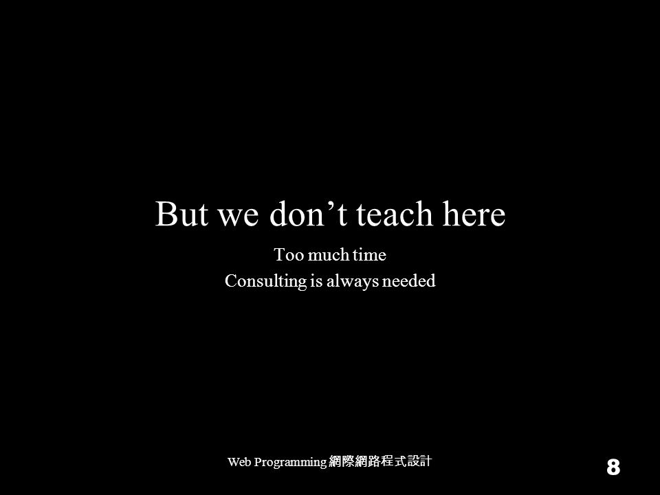 But we don't teach here Web Programming 網際網路程式設計 8 Too much time Consulting is always needed