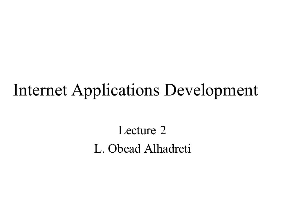 Internet Applications Development Lecture 2 L. Obead Alhadreti