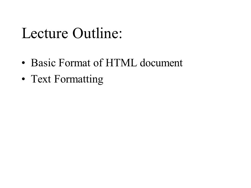Lecture Outline: Basic Format of HTML document Text Formatting