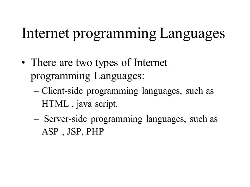 Internet programming Languages There are two types of Internet programming Languages: –Client-side programming languages, such as HTML, java script.
