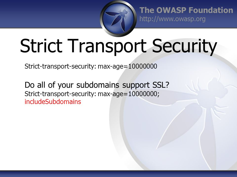 The OWASP Foundation http://www.owasp.org Strict Transport Security Strict-transport-security: max-age=10000000 Do all of your subdomains support SSL.