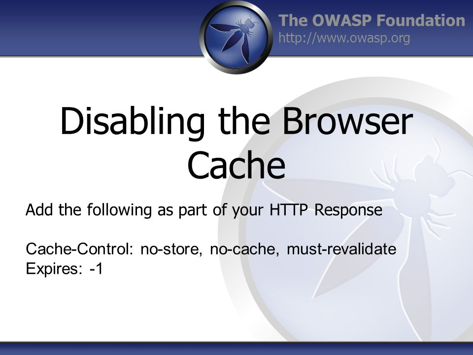 The OWASP Foundation http://www.owasp.org Disabling the Browser Cache Add the following as part of your HTTP Response Cache-Control: no-store, no-cache, must-revalidate Expires: -1