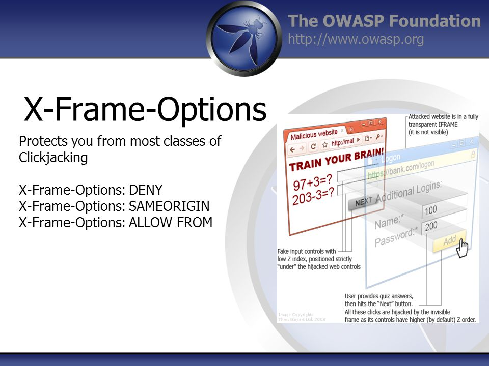 The OWASP Foundation http://www.owasp.org X-Frame-Options Protects you from most classes of Clickjacking X-Frame-Options: DENY X-Frame-Options: SAMEORIGIN X-Frame-Options: ALLOW FROM