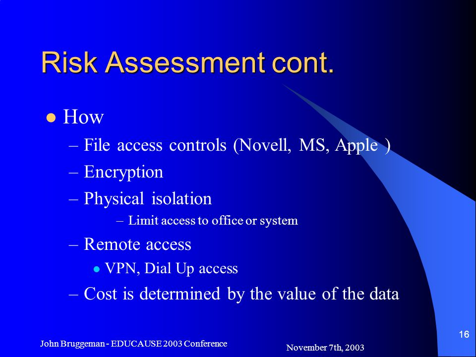 November 7th, 2003 John Bruggeman - EDUCAUSE 2003 Conference 16 Risk Assessment cont. How –File access controls (Novell, MS, Apple ) –Encryption –Phys