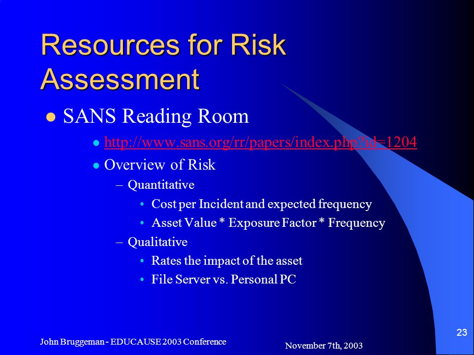 November 7th, 2003 John Bruggeman - EDUCAUSE 2003 Conference 23 Resources for Risk Assessment SANS Reading Room   id=1204 Overview of Risk –Quantitative Cost per Incident and expected frequency Asset Value * Exposure Factor * Frequency –Qualitative Rates the impact of the asset File Server vs.