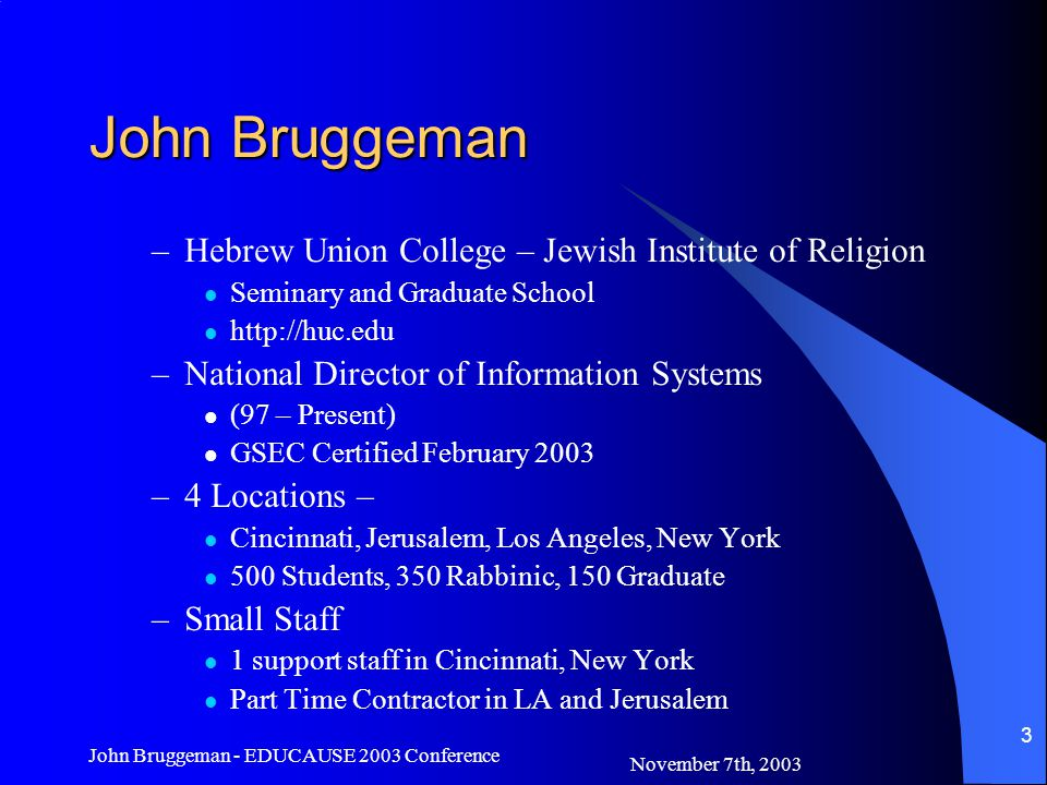 November 7th, 2003 John Bruggeman - EDUCAUSE 2003 Conference 3 John Bruggeman –Hebrew Union College – Jewish Institute of Religion Seminary and Graduate School   –National Director of Information Systems (97 – Present) GSEC Certified February 2003 –4 Locations – Cincinnati, Jerusalem, Los Angeles, New York 500 Students, 350 Rabbinic, 150 Graduate –Small Staff 1 support staff in Cincinnati, New York Part Time Contractor in LA and Jerusalem