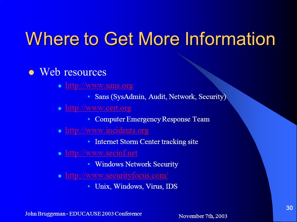 November 7th, 2003 John Bruggeman - EDUCAUSE 2003 Conference 30 Where to Get More Information Web resources   Sans (SysAdmin, Audit, Network, Security)   Computer Emergency Response Team   Internet Storm Center tracking site   Windows Network Security   Unix, Windows, Virus, IDS