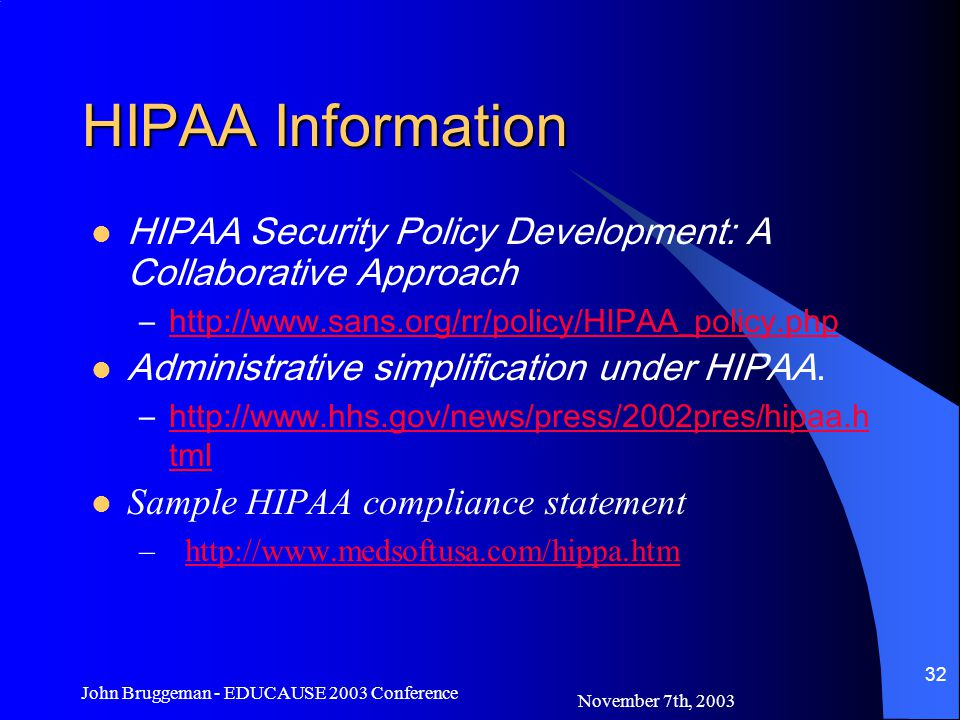 November 7th, 2003 John Bruggeman - EDUCAUSE 2003 Conference 32 HIPAA Information HIPAA Security Policy Development: A Collaborative Approach –http://www.sans.org/rr/policy/HIPAA_policy.phphttp://www.sans.org/rr/policy/HIPAA_policy.php Administrative simplification under HIPAA.