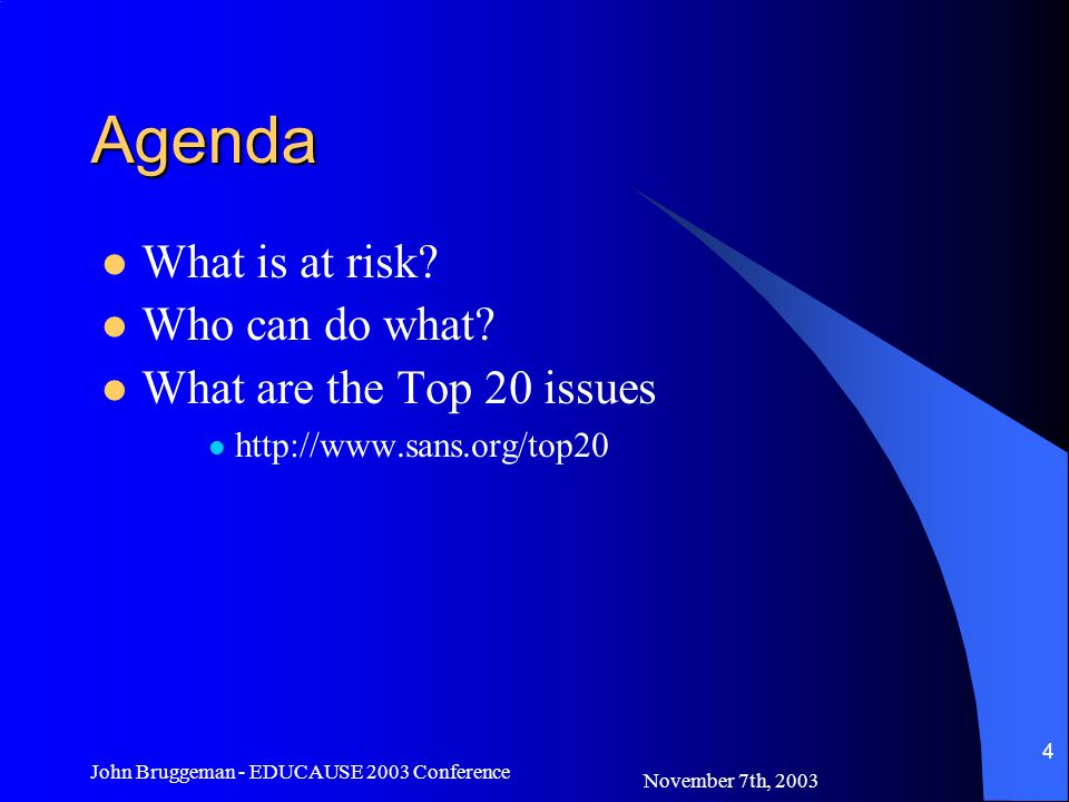 November 7th, 2003 John Bruggeman - EDUCAUSE 2003 Conference 5 Overview Risk – Data CIA –Data Confidentiality –Data Integrity –Data Availability The Top 20 vulnerabilities –http://www.sans.org/top20http://www.sans.org/top20 Security Policy –You can't enforce what you haven't defined