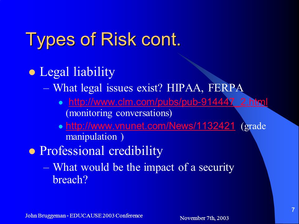 November 7th, 2003 John Bruggeman - EDUCAUSE 2003 Conference 28 Creating a Security Policy The Policy flows from the Risk Assessment –It is organic, it will change over time It should inform users as well as educate –Give them the why and how What data needs to be secure and from whom Policy will have layers of defense http://www.sans.org/rr/securitybasics/univ_level.php