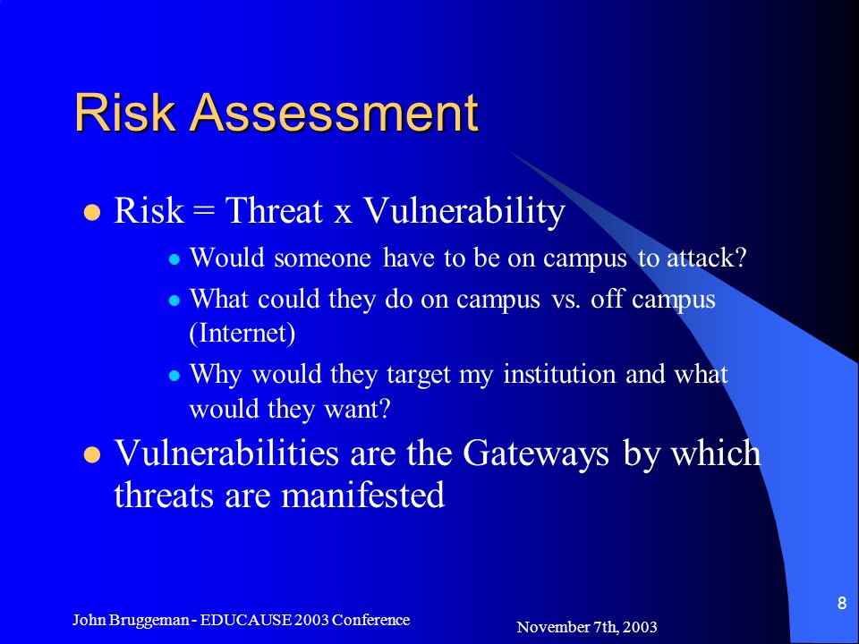 November 7th, 2003 John Bruggeman - EDUCAUSE 2003 Conference 9 Risk Assessment Who –Allow access, restrict access What –Grade information, passwords, payroll info When –Forever or just for a few months