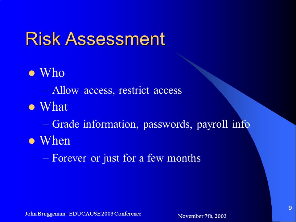 November 7th, 2003 John Bruggeman - EDUCAUSE 2003 Conference 9 Risk Assessment Who –Allow access, restrict access What –Grade information, passwords,