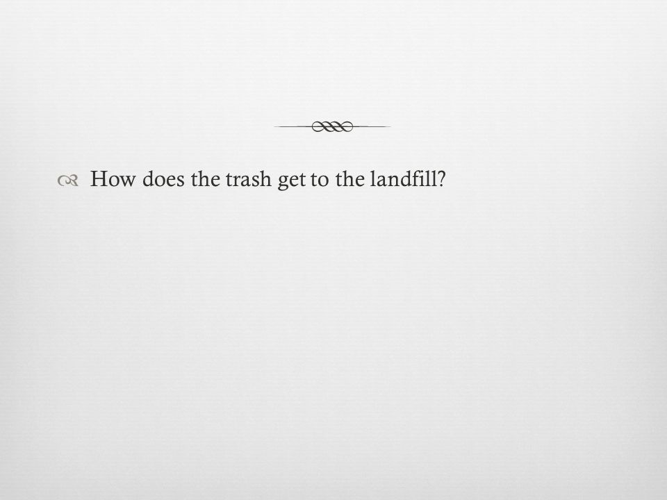  How does the trash get to the landfill
