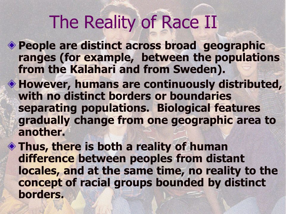 The Reality of Race II People are distinct across broad geographic ranges (for example, between the populations from the Kalahari and from Sweden).