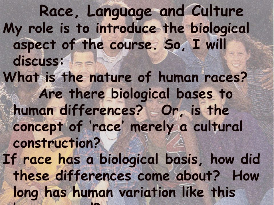 Race, Language and Culture My role is to introduce the biological aspect of the course. So, I will discuss: What is the nature of human races? Are the