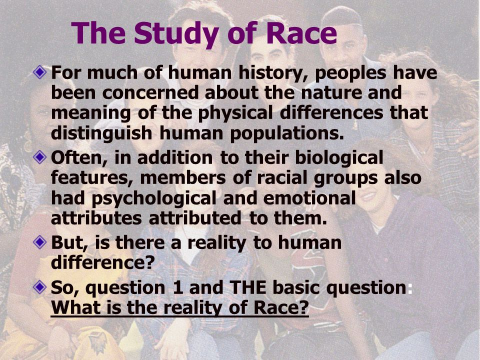 The Study of Race For much of human history, peoples have been concerned about the nature and meaning of the physical differences that distinguish hum