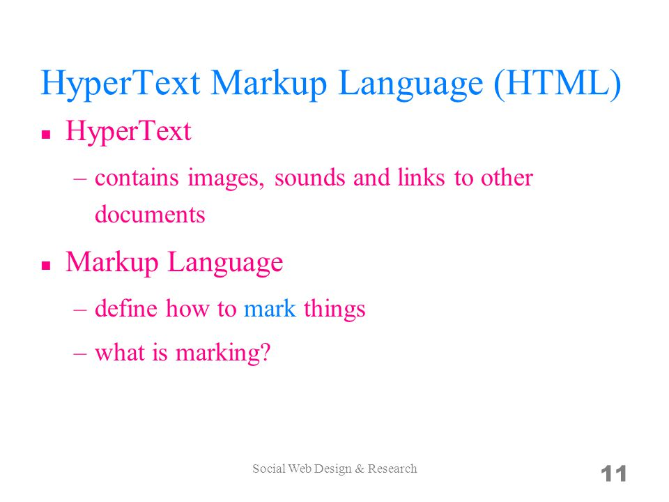 HyperText Markup Language (HTML) HyperText –contains images, sounds and links to other documents Markup Language –define how to mark things –what is marking.