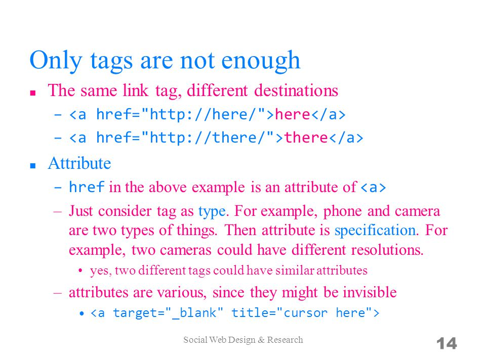 Only tags are not enough The same link tag, different destinations – here – there Attribute –href in the above example is an attribute of –Just consider tag as type.