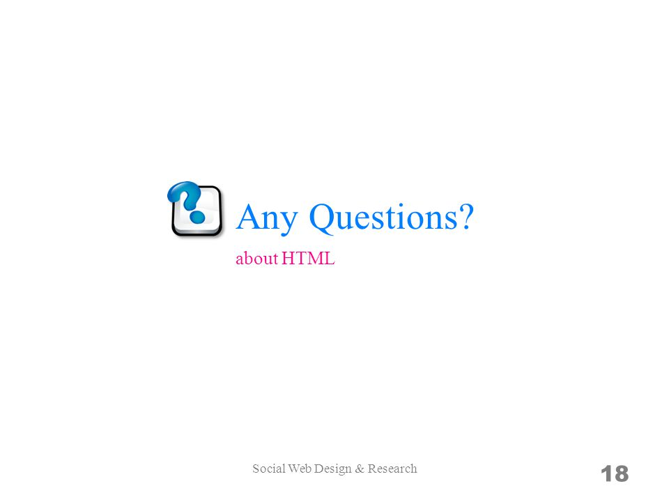Any Questions? Social Web Design & Research 18 about HTML