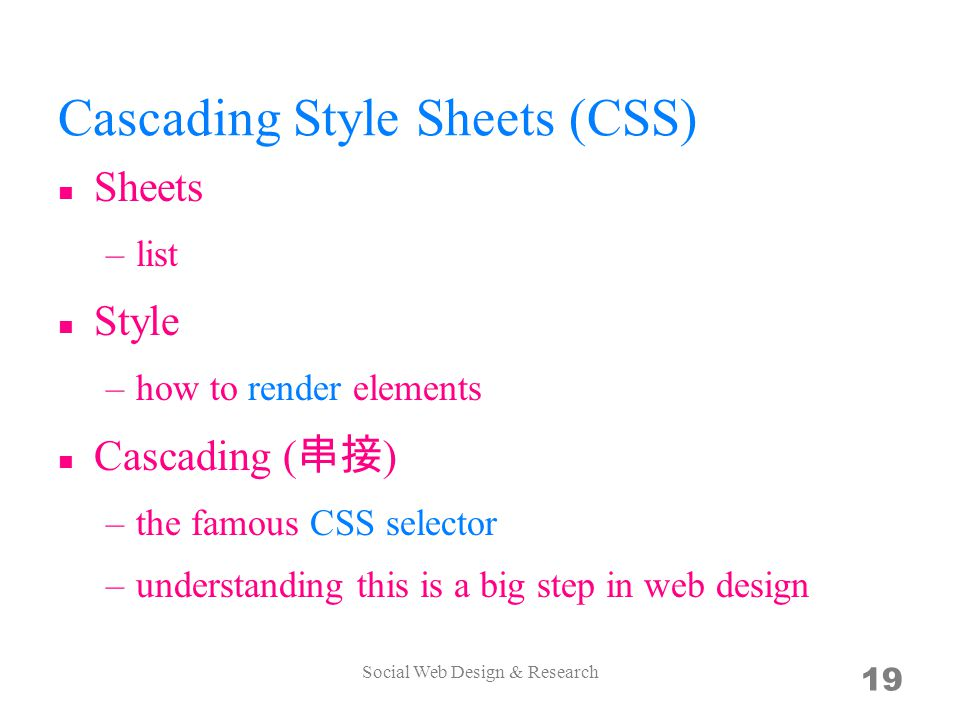 Cascading Style Sheets (CSS) Sheets –list Style –how to render elements Cascading ( 串接 ) –the famous CSS selector –understanding this is a big step in web design Social Web Design & Research 19