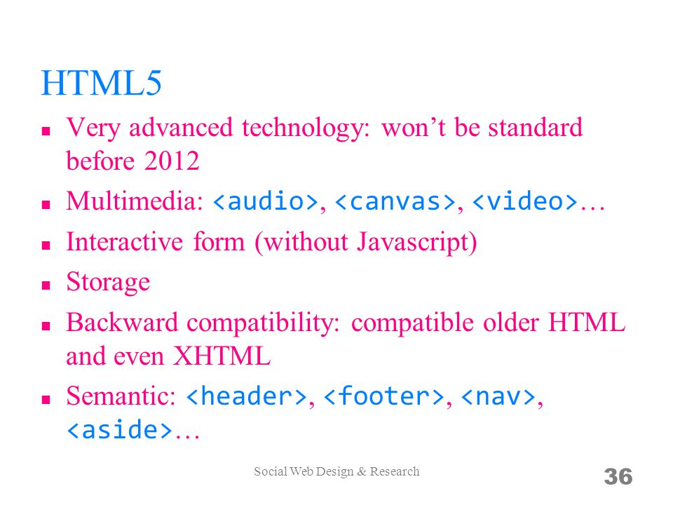 HTML5 Very advanced technology: won't be standard before 2012 Multimedia:,, … Interactive form (without Javascript) Storage Backward compatibility: co