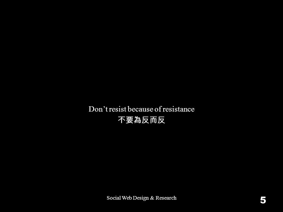 Social Web Design & Research 5 Don't resist because of resistance 不要為反而反