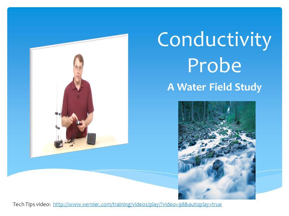 Conductivity Probe A Water Field Study Tech Tips video: http://www.vernier.com/training/videos/play/ video=98&autoplay=truehttp://www.vernier.com/training/videos/play/ video=98&autoplay=true