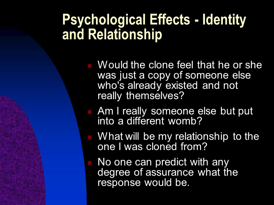 Psychological Effects - Identity and Relationship Would the clone feel that he or she was just a copy of someone else who's already existed and not re