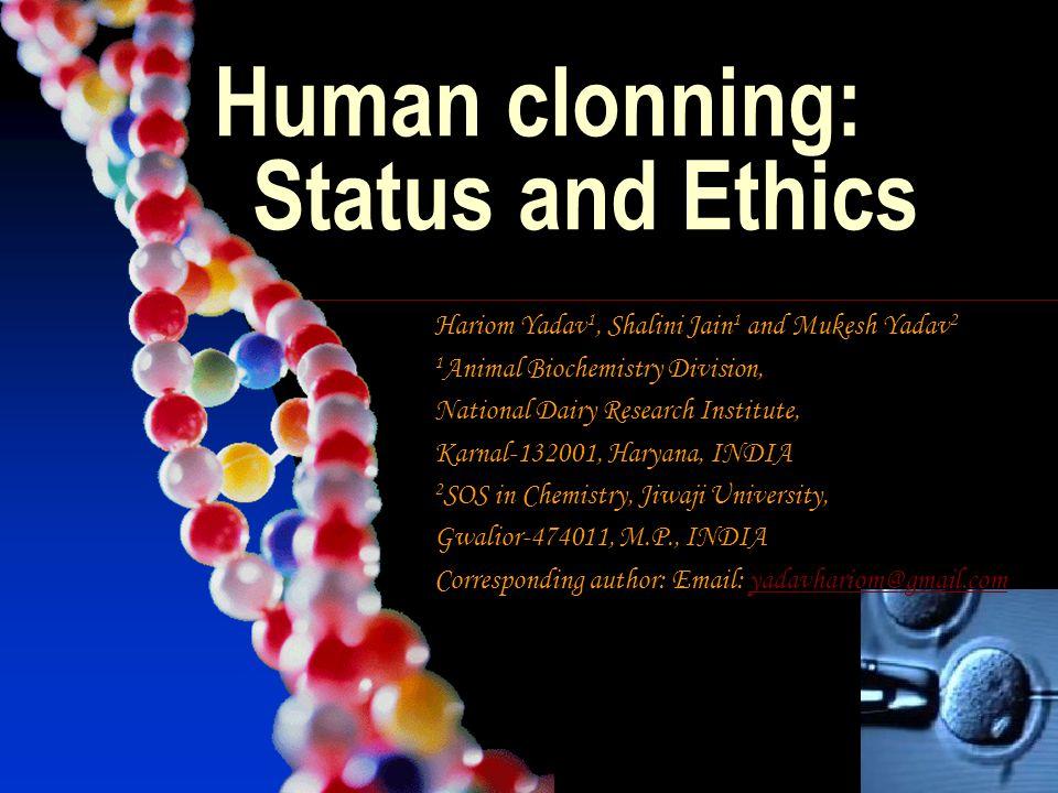 Human clonning: Status and Ethics Hariom Yadav 1, Shalini Jain 1 and Mukesh Yadav 2 1 Animal Biochemistry Division, National Dairy Research Institute,
